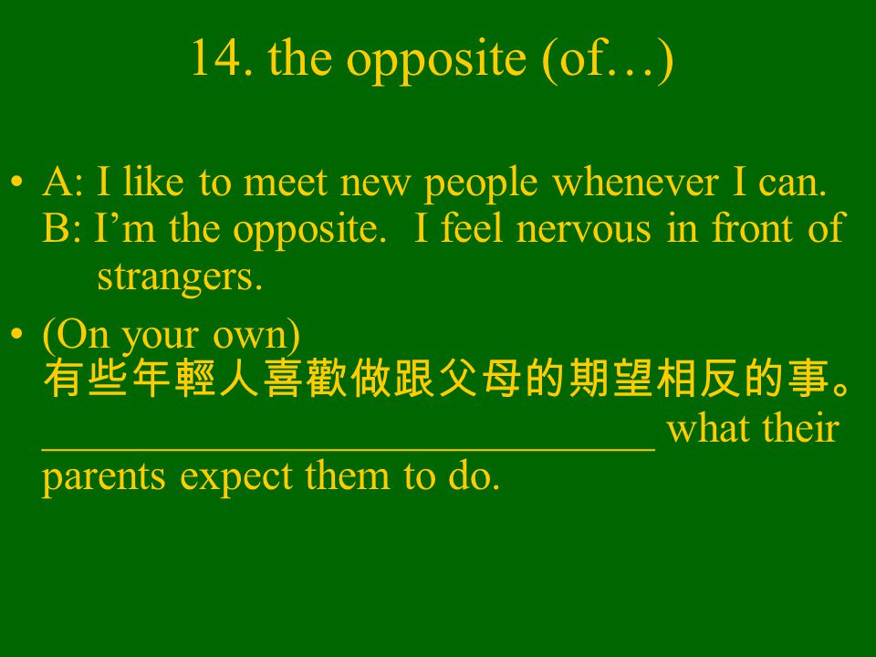 14. the opposite (of…) A: I like to meet new people whenever I can.