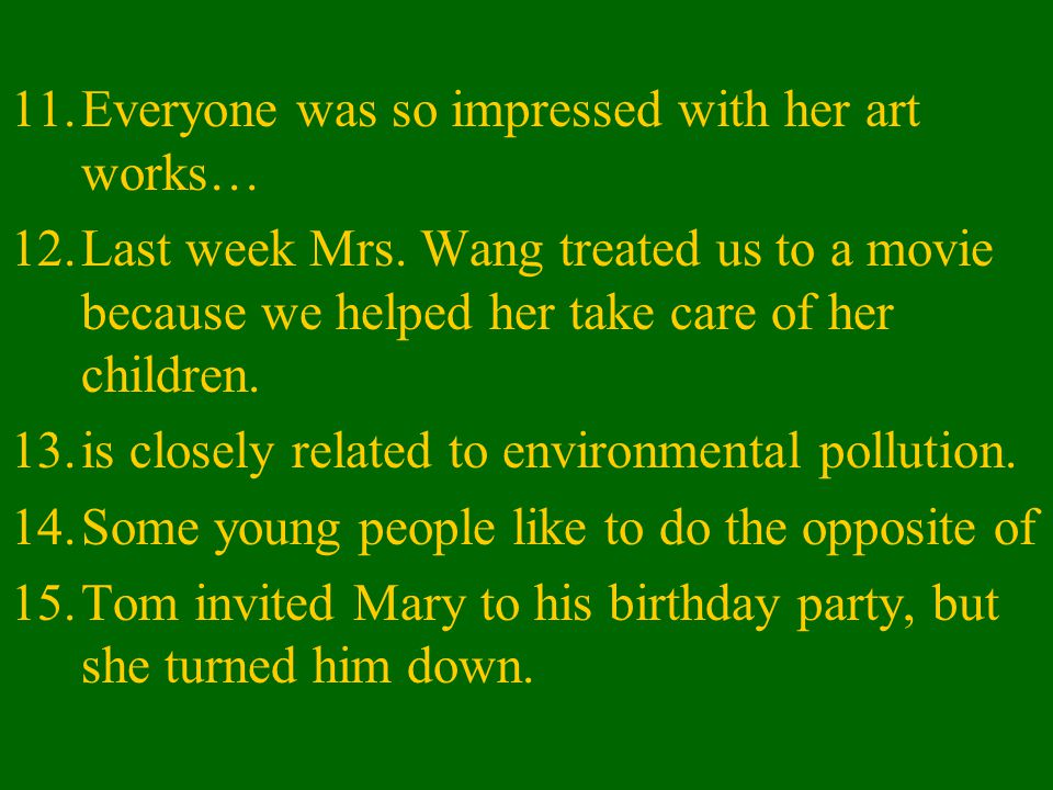 11.Everyone was so impressed with her art works… 12.Last week Mrs. Wang treated us to a movie because we helped her take care of her children. 13.is c