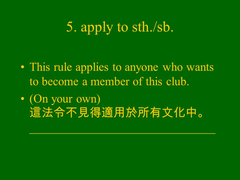 5. apply to sth./sb. This rule applies to anyone who wants to become a member of this club.