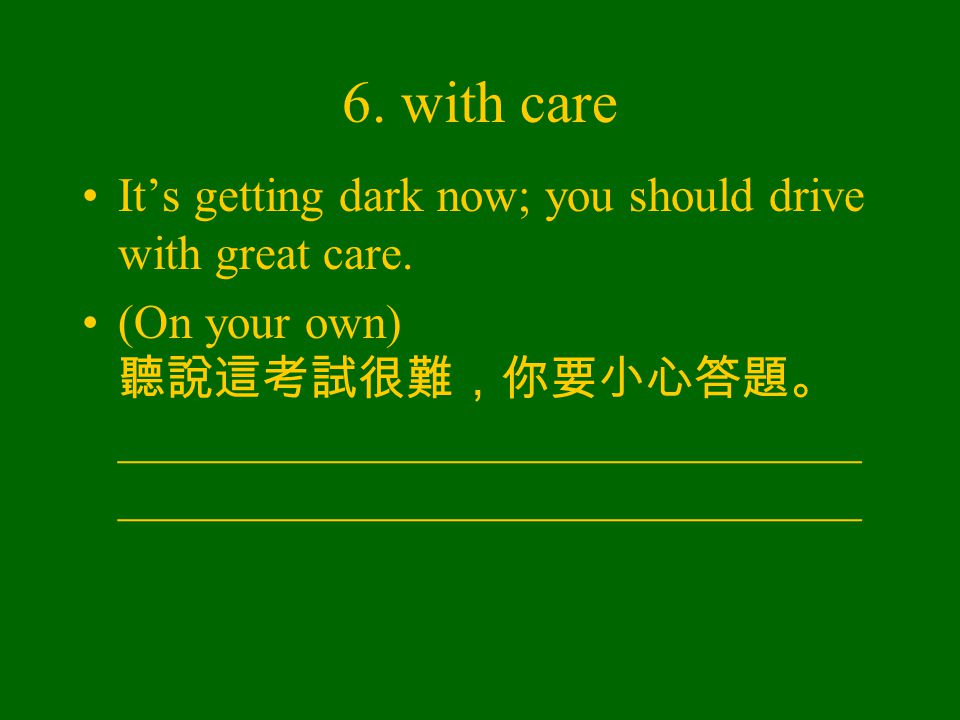 6. with care It's getting dark now; you should drive with great care.