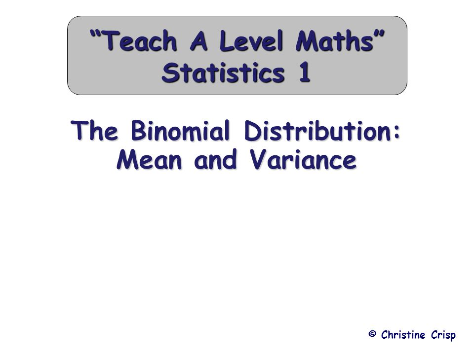 The Binomial Distribution: Mean and Variance © Christine Crisp Teach A Level Maths Statistics 1