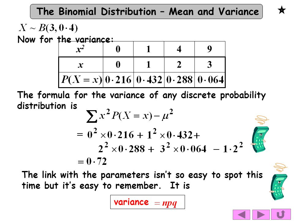 The Binomial Distribution – Mean and Variance 3210x The formula for the variance of any discrete probability distribution is variance Now for the variance: The link with the parameters isn't so easy to spot this time but it's easy to remember.