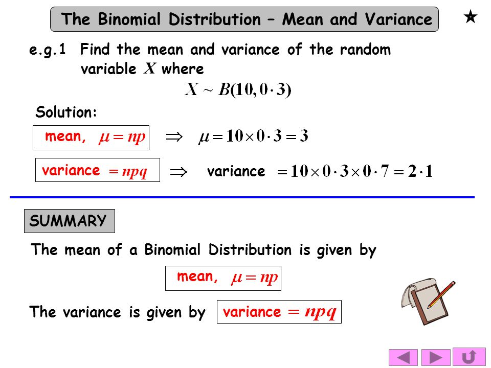 The Binomial Distribution – Mean and Variance Solution: variance e.g.1 Find the mean and variance of the random variable X where mean, SUMMARY The mean of a Binomial Distribution is given by mean, The variance is given by variance