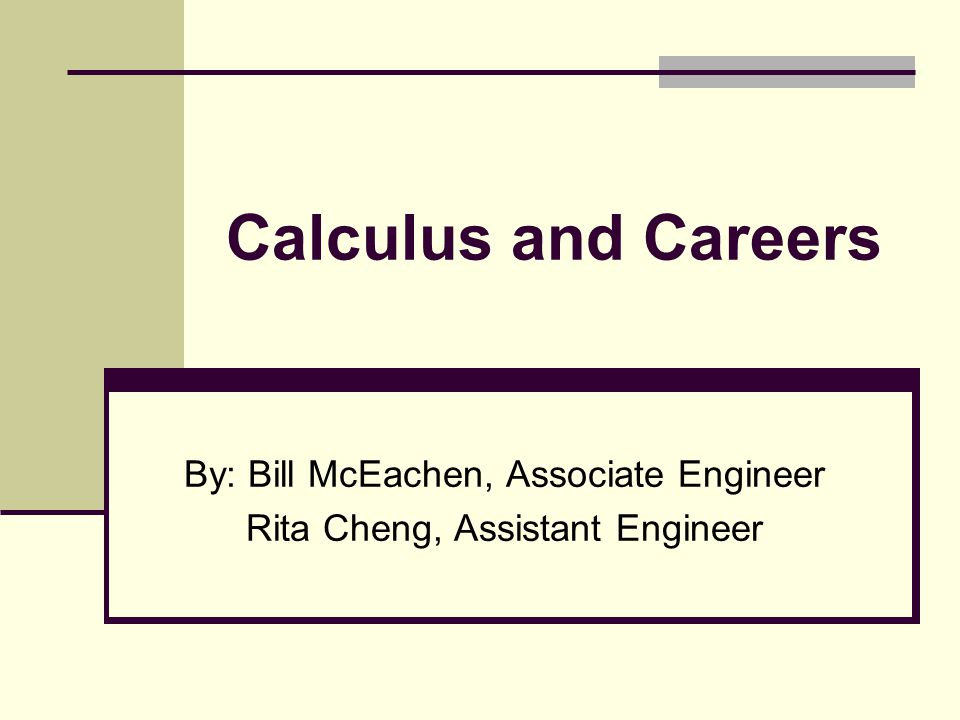 Calculus and Careers By: Bill McEachen, Associate Engineer Rita Cheng, Assistant Engineer
