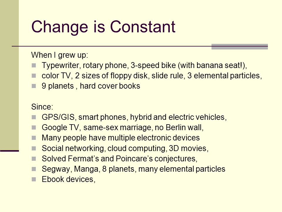 Change is Constant When I grew up: Typewriter, rotary phone, 3-speed bike (with banana seat!), color TV, 2 sizes of floppy disk, slide rule, 3 elemental particles, 9 planets, hard cover books Since: GPS/GIS, smart phones, hybrid and electric vehicles, Google TV, same-sex marriage, no Berlin wall, Many people have multiple electronic devices Social networking, cloud computing, 3D movies, Solved Fermat's and Poincare's conjectures, Segway, Manga, 8 planets, many elemental particles Ebook devices,
