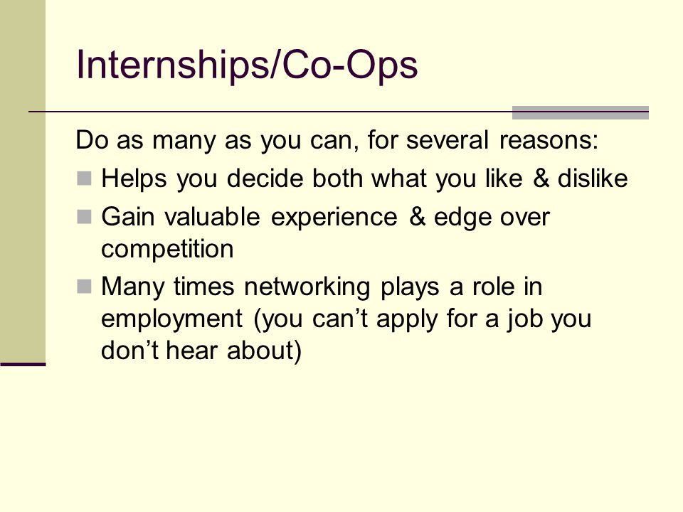 Internships/Co-Ops Do as many as you can, for several reasons: Helps you decide both what you like & dislike Gain valuable experience & edge over competition Many times networking plays a role in employment (you can't apply for a job you don't hear about)
