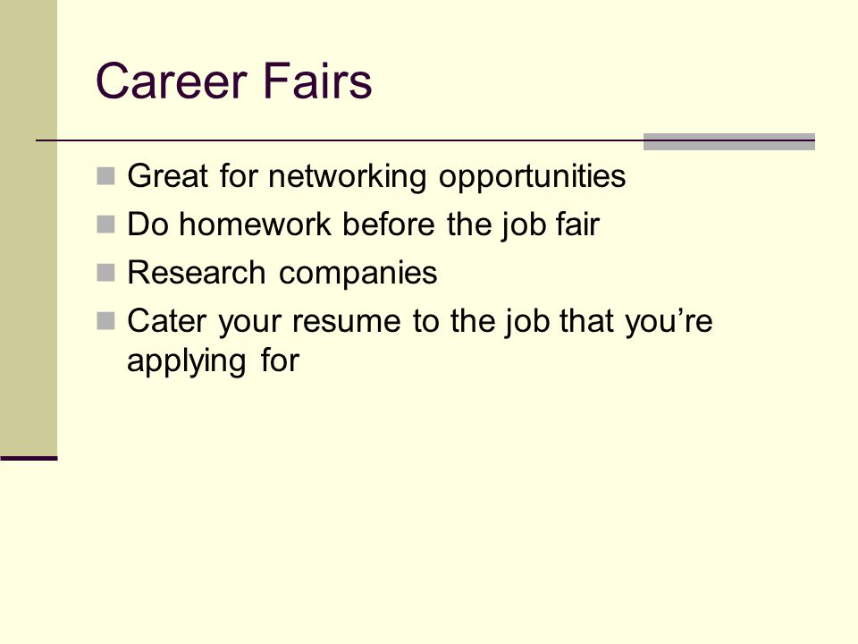 Career Fairs Great for networking opportunities Do homework before the job fair Research companies Cater your resume to the job that you're applying for