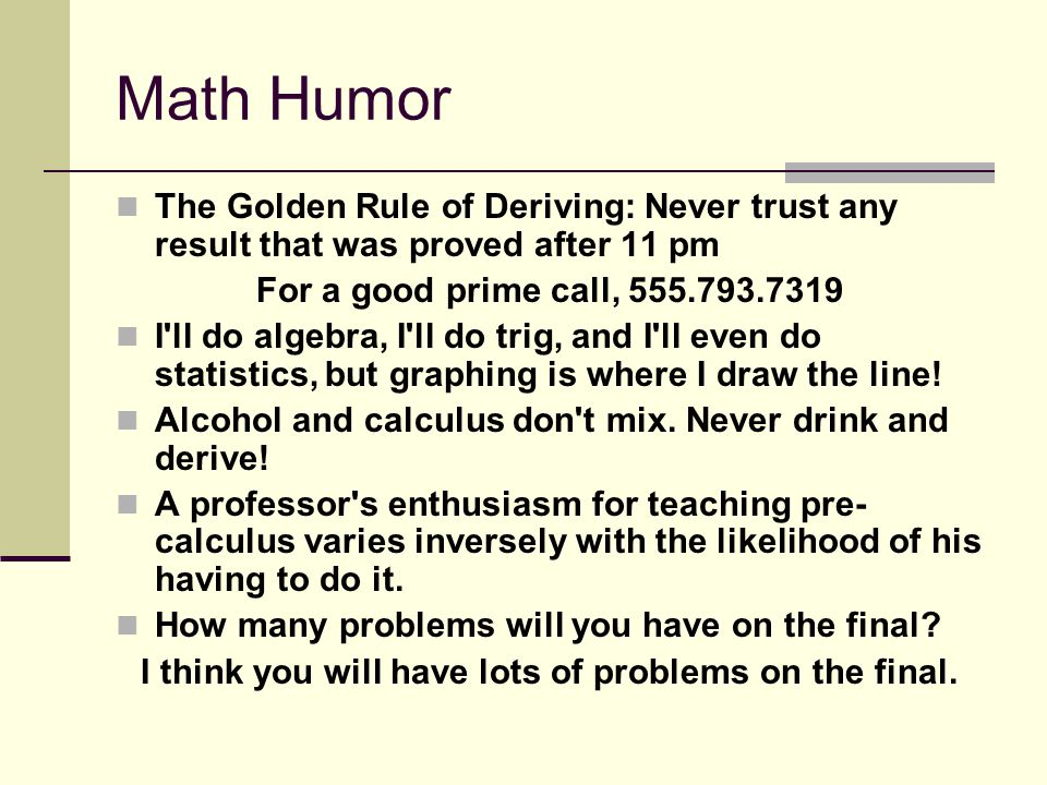 Math Humor The Golden Rule of Deriving: Never trust any result that was proved after 11 pm For a good prime call, 555.793.7319 I ll do algebra, I ll do trig, and I ll even do statistics, but graphing is where I draw the line.