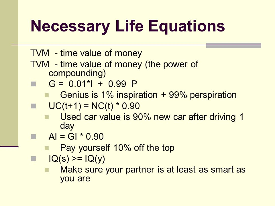 Necessary Life Equations TVM - time value of money TVM - time value of money (the power of compounding) G = 0.01*I + 0.99 P Genius is 1% inspiration + 99% perspiration UC(t+1) = NC(t) * 0.90 Used car value is 90% new car after driving 1 day AI = GI * 0.90 Pay yourself 10% off the top IQ(s) >= IQ(y) Make sure your partner is at least as smart as you are