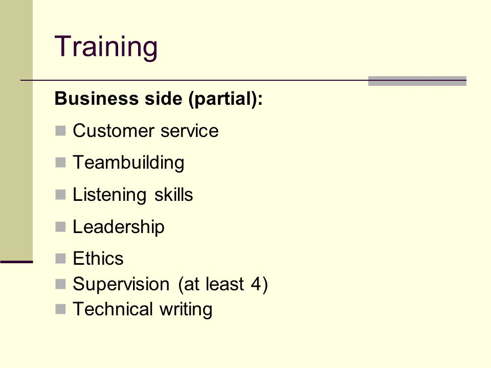 Training Business side (partial): Customer service Teambuilding Listening skills Leadership Ethics Supervision (at least 4) Technical writing
