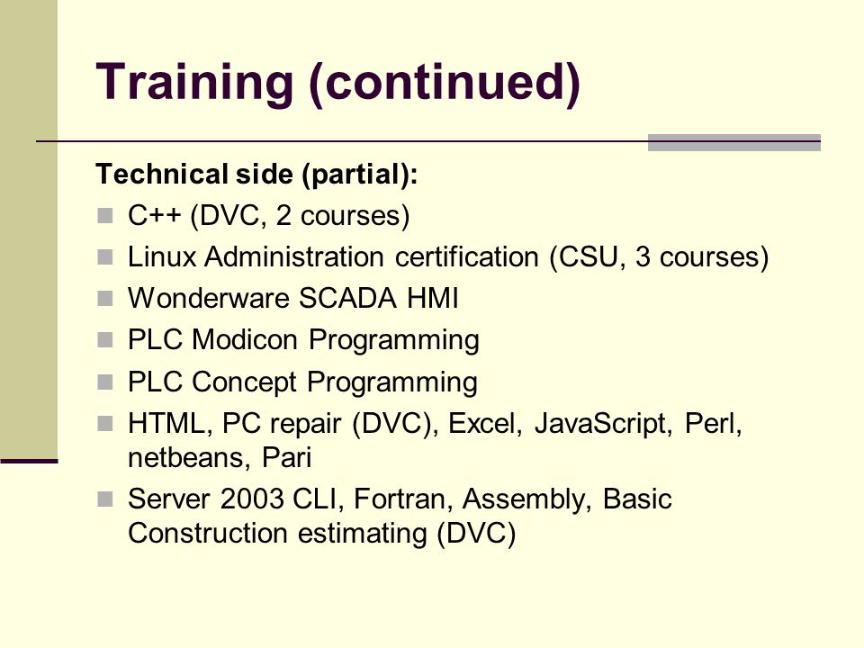 Training (continued) Technical side (partial): C++ (DVC, 2 courses) Linux Administration certification (CSU, 3 courses) Wonderware SCADA HMI PLC Modicon Programming PLC Concept Programming HTML, PC repair (DVC), Excel, JavaScript, Perl, netbeans, Pari Server 2003 CLI, Fortran, Assembly, Basic Construction estimating (DVC)