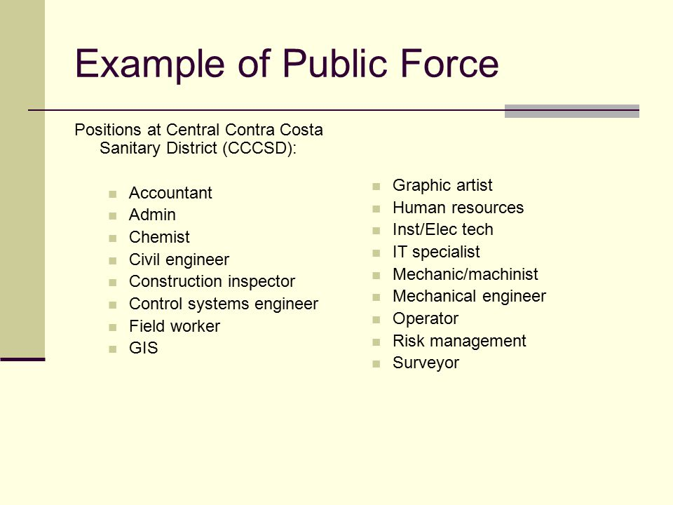 Example of Public Force Positions at Central Contra Costa Sanitary District (CCCSD): Accountant Admin Chemist Civil engineer Construction inspector Control systems engineer Field worker GIS Graphic artist Human resources Inst/Elec tech IT specialist Mechanic/machinist Mechanical engineer Operator Risk management Surveyor