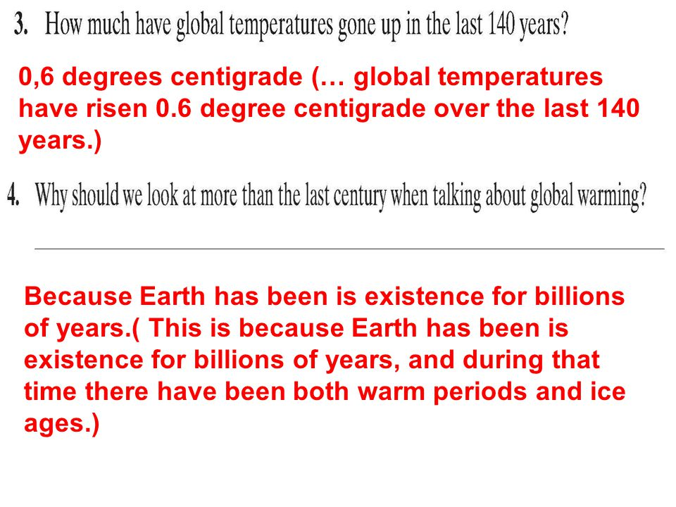 0,6 degrees centigrade (… global temperatures have risen 0.6 degree centigrade over the last 140 years.) Because Earth has been is existence for billions of years.( This is because Earth has been is existence for billions of years, and during that time there have been both warm periods and ice ages.)