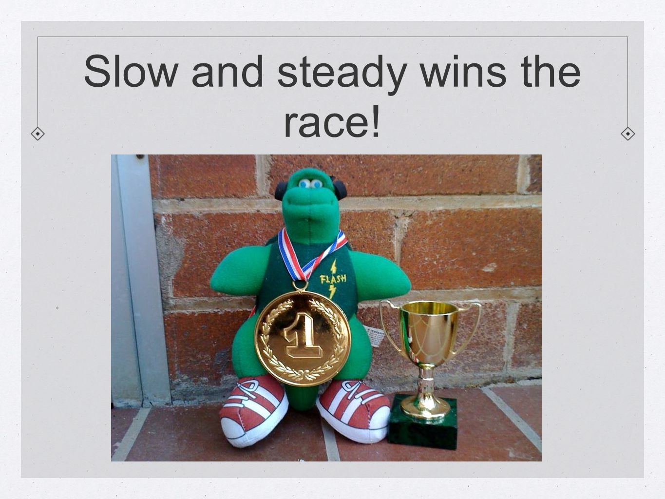 Slow and steady wins the race!.