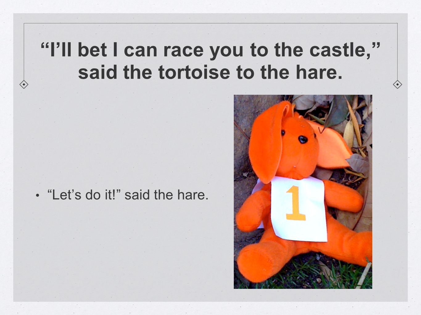 I'll bet I can race you to the castle, said the tortoise to the hare.