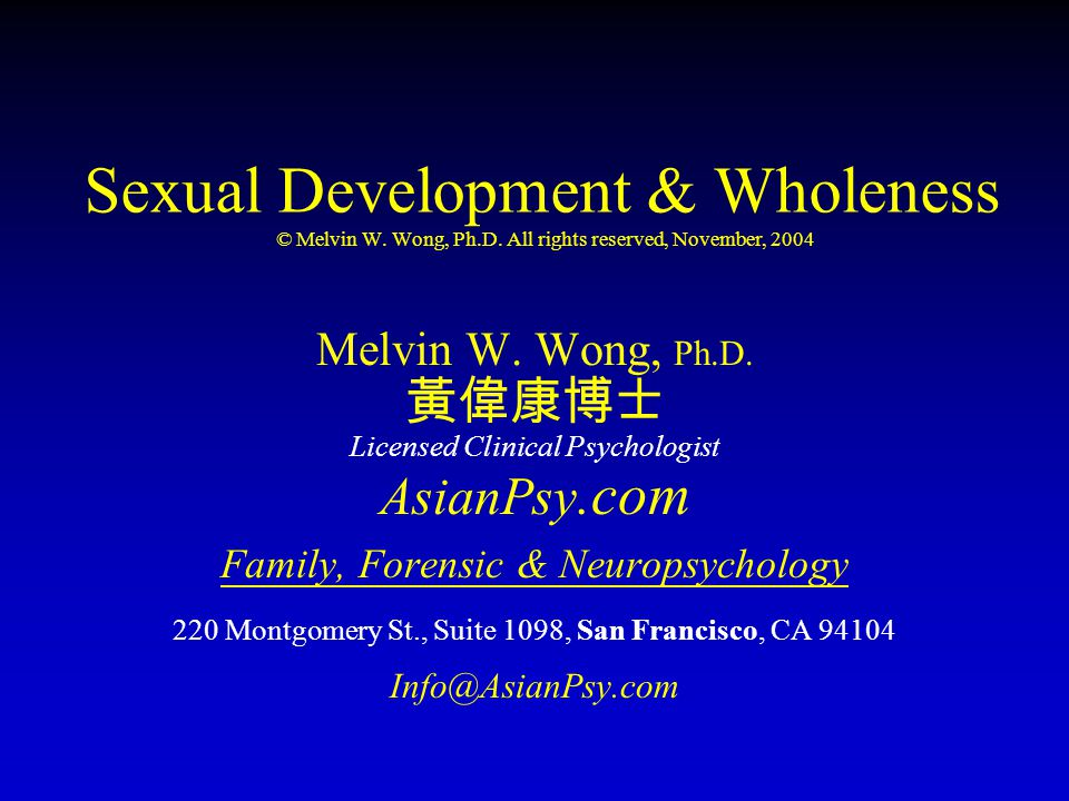 Sexual Development & Wholeness © Melvin W. Wong, Ph.D. All rights reserved, November, 2004 Melvin W. Wong, Ph.D. 黃偉康博士 Licensed Clinical Psychologist