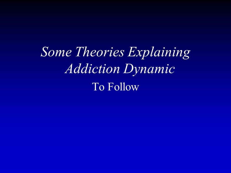 Some Theories Explaining Addiction Dynamic To Follow