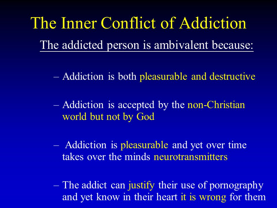 The Inner Conflict of Addiction The addicted person is ambivalent because: – –Addiction is both pleasurable and destructive – –Addiction is accepted by the non-Christian world but not by God – – Addiction is pleasurable and yet over time takes over the minds neurotransmitters – –The addict can justify their use of pornography and yet know in their heart it is wrong for them