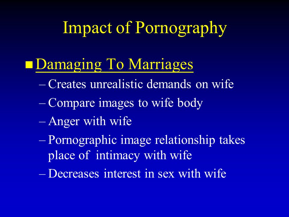 Impact of Pornography Damaging To Marriages – –Creates unrealistic demands on wife – –Compare images to wife body – –Anger with wife – –Pornographic image relationship takes place of intimacy with wife – –Decreases interest in sex with wife