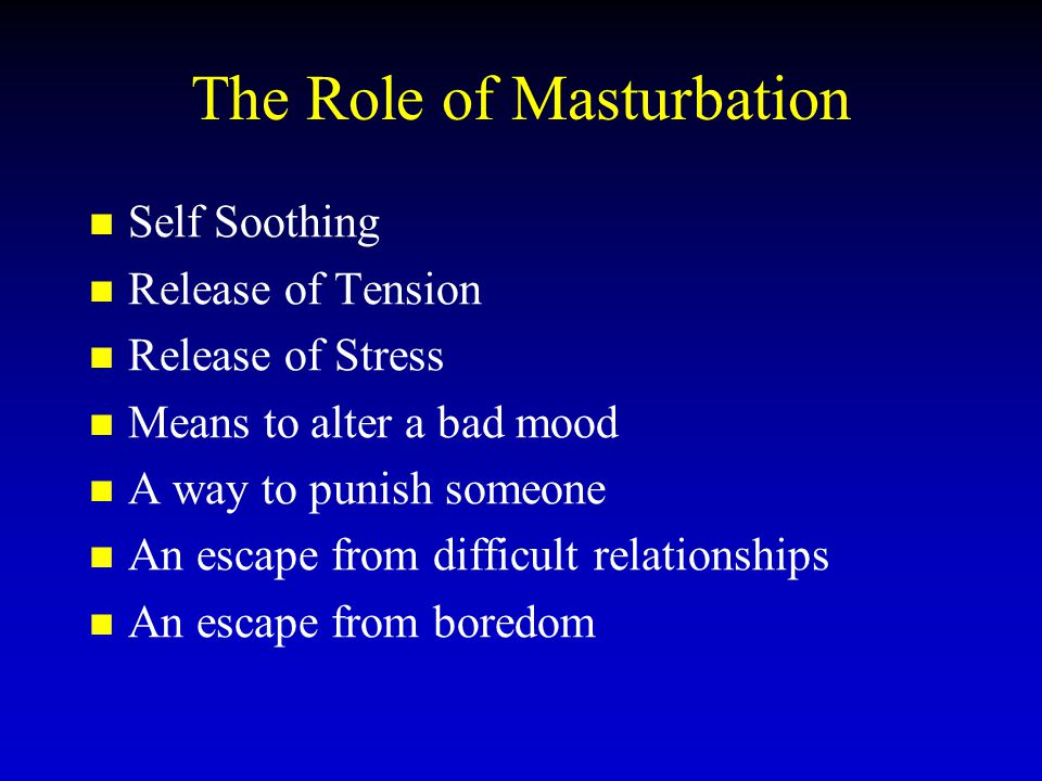 The Role of Masturbation Self Soothing Release of Tension Release of Stress Means to alter a bad mood A way to punish someone An escape from difficult relationships An escape from boredom