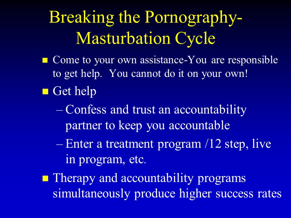 Breaking the Pornography- Masturbation Cycle Come to your own assistance-You are responsible to get help. You cannot do it on your own! Get help – –Co