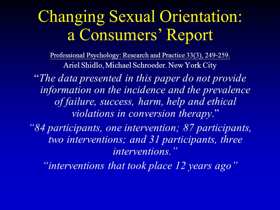 Changing Sexual Orientation: a Consumers' Report Professional Psychology: Research and Practice 33(3), 249-259. Ariel Shidlo, Michael Schroeder. New Y
