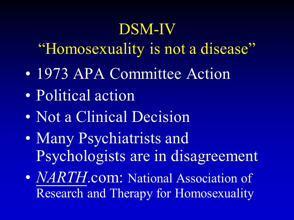 DSM-IV Homosexuality is not a disease 1973 APA Committee Action Political action Not a Clinical Decision Many Psychiatrists and Psychologists are in disagreement NARTH.com: National Association of Research and Therapy for Homosexuality