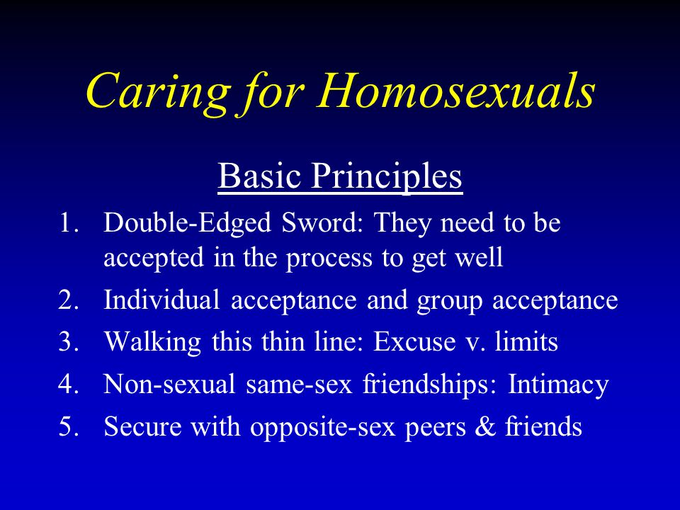 Caring for Homosexuals Basic Principles 1.Double-Edged Sword: They need to be accepted in the process to get well 2.Individual acceptance and group acceptance 3.Walking this thin line: Excuse v.