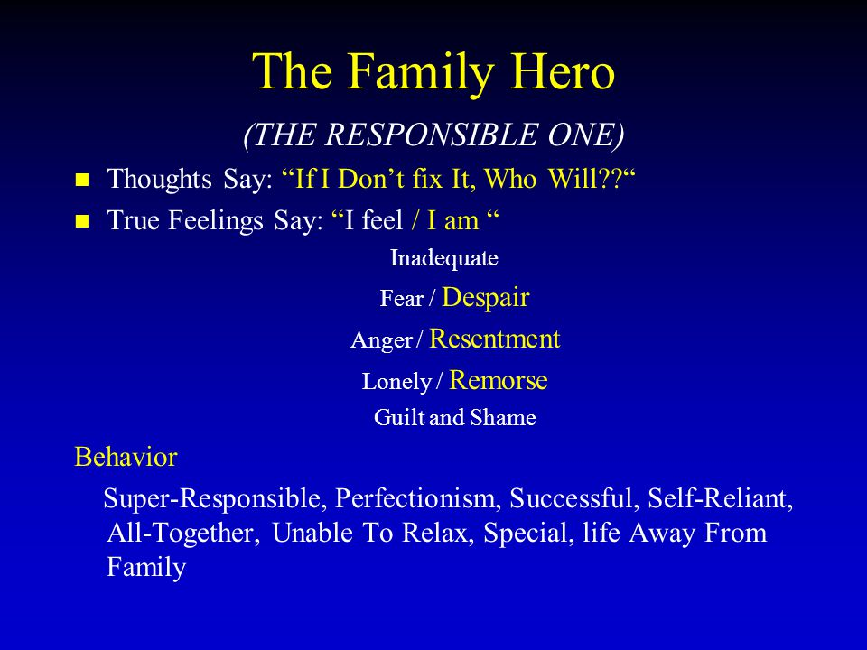 The Family Hero (THE RESPONSIBLE ONE) Thoughts Say: If I Don't fix It, Who Will True Feelings Say: I feel / I am Inadequate Fear / Despair Anger / Resentment Lonely / Remorse Guilt and Shame Behavior Super-Responsible, Perfectionism, Successful, Self-Reliant, All-Together, Unable To Relax, Special, life Away From Family
