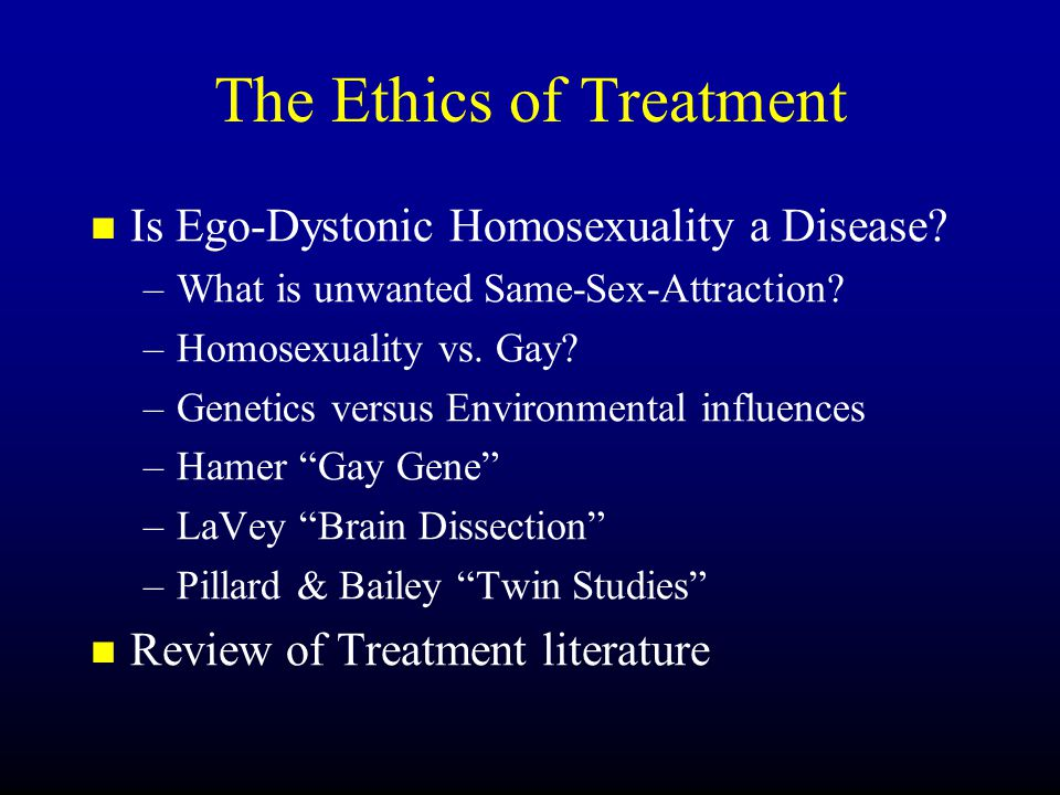 The Ethics of Treatment Is Ego-Dystonic Homosexuality a Disease.