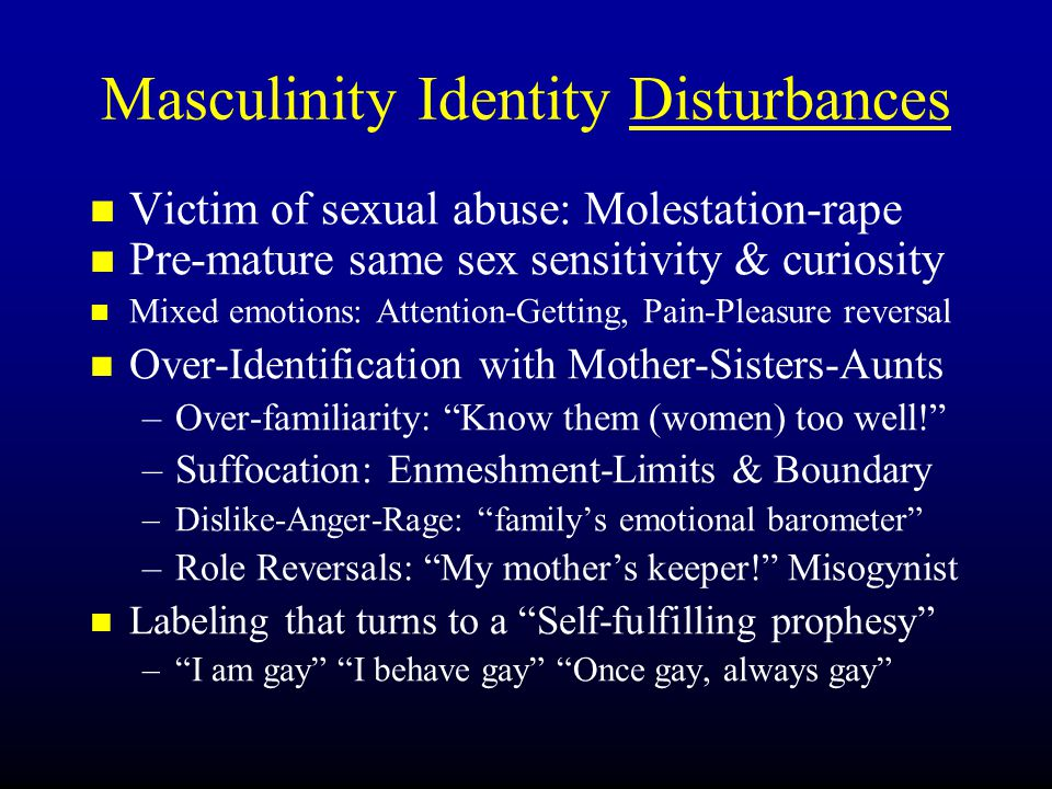 Masculinity Identity Disturbances Victim of sexual abuse: Molestation-rape Pre-mature same sex sensitivity & curiosity Mixed emotions: Attention-Getting, Pain-Pleasure reversal Over-Identification with Mother-Sisters-Aunts – –Over-familiarity: Know them (women) too well! – –Suffocation: Enmeshment-Limits & Boundary – –Dislike-Anger-Rage: family's emotional barometer – –Role Reversals: My mother's keeper! Misogynist Labeling that turns to a Self-fulfilling prophesy – – I am gay I behave gay Once gay, always gay