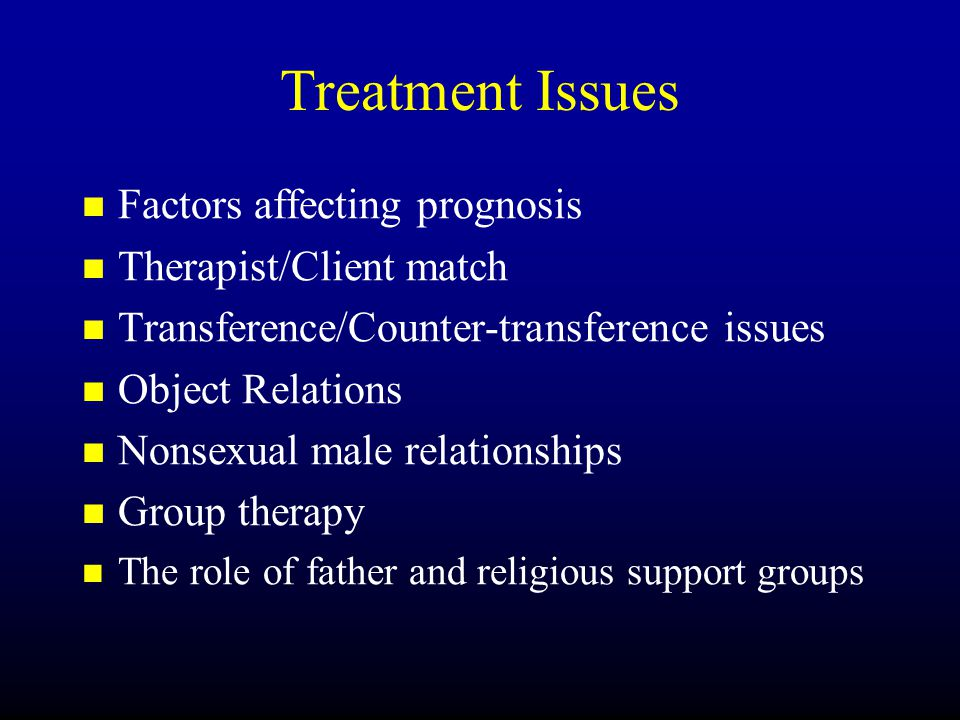 Treatment Issues Factors affecting prognosis Therapist/Client match Transference/Counter-transference issues Object Relations Nonsexual male relations