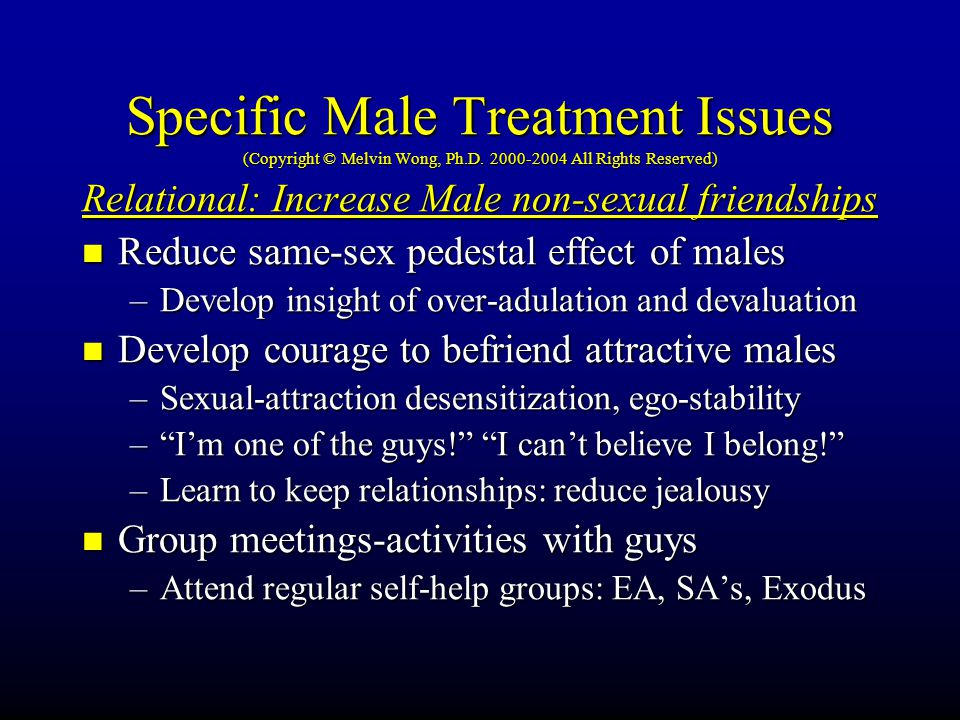 Specific Male Treatment Issues (Copyright © Melvin Wong, Ph.D. 2000-2004 All Rights Reserved) Relational: Increase Male non-sexual friendships Reduce