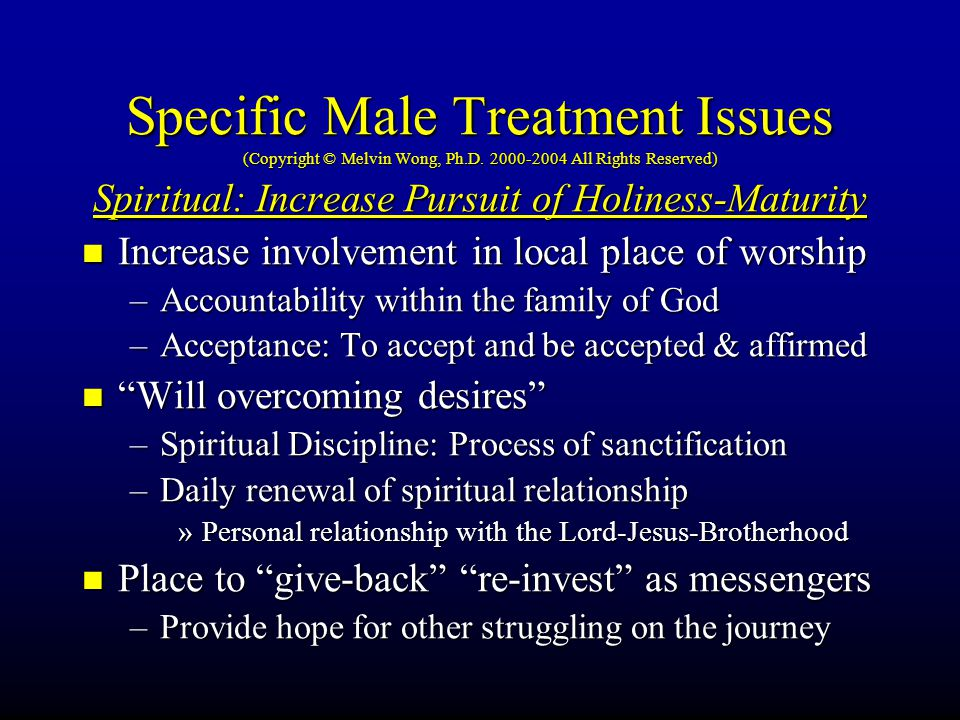 Specific Male Treatment Issues (Copyright © Melvin Wong, Ph.D. 2000-2004 All Rights Reserved) Spiritual: Increase Pursuit of Holiness-Maturity Increas