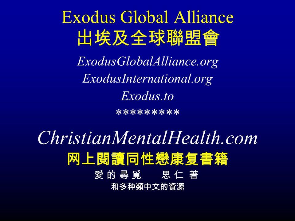 Exodus Global Alliance 出埃及全球聯盟會 ExodusGlobalAlliance.org ExodusInternational.org Exodus.to ********* ChristianMentalHealth.com 网上閱讀同性戀康复書籍 愛 的 尋 覓 思 仁 著 和多种類中文的資源