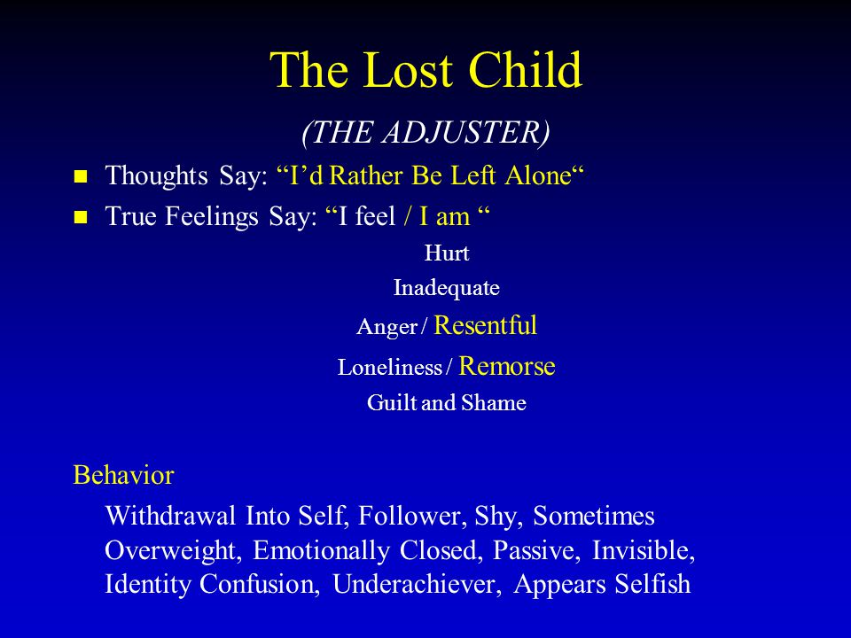 The Lost Child (THE ADJUSTER) Thoughts Say: I'd Rather Be Left Alone True Feelings Say: I feel / I am Hurt Inadequate Anger / Resentful Loneliness / Remorse Guilt and Shame Behavior Withdrawal Into Self, Follower, Shy, Sometimes Overweight, Emotionally Closed, Passive, Invisible, Identity Confusion, Underachiever, Appears Selfish