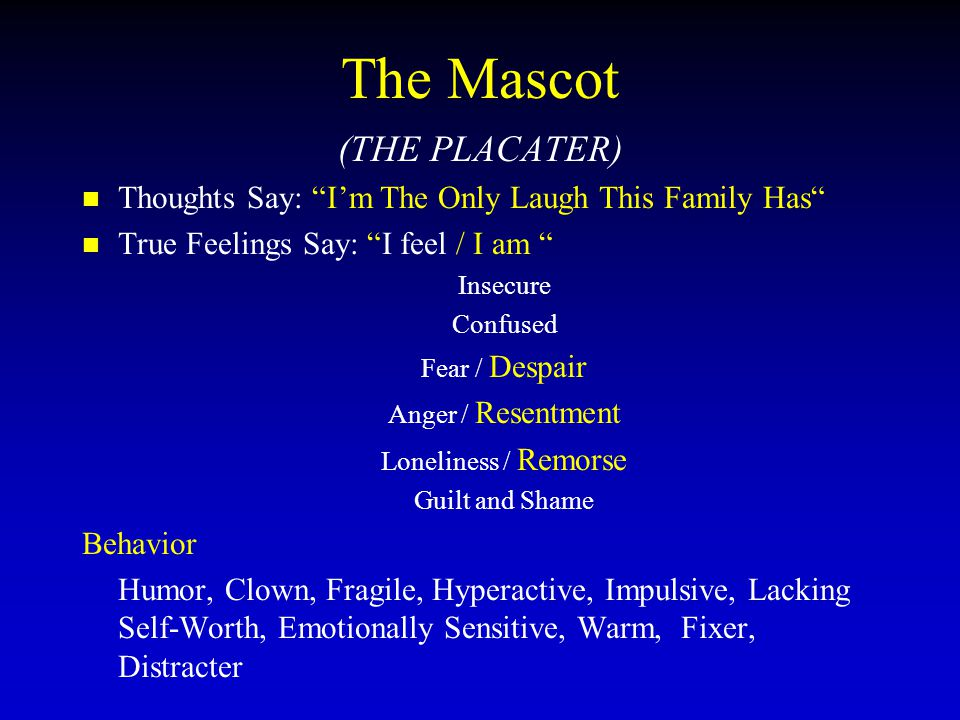 The Mascot (THE PLACATER) Thoughts Say: I'm The Only Laugh This Family Has True Feelings Say: I feel / I am Insecure Confused Fear / Despair Anger / Resentment Loneliness / Remorse Guilt and Shame Behavior Humor, Clown, Fragile, Hyperactive, Impulsive, Lacking Self-Worth, Emotionally Sensitive, Warm, Fixer, Distracter