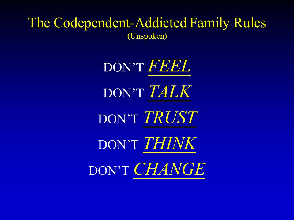 The Codependent-Addicted Family Rules (Unspoken) DON'T FEEL DON'T TALK DON'T TRUST DON'T THINK DON'T CHANGE