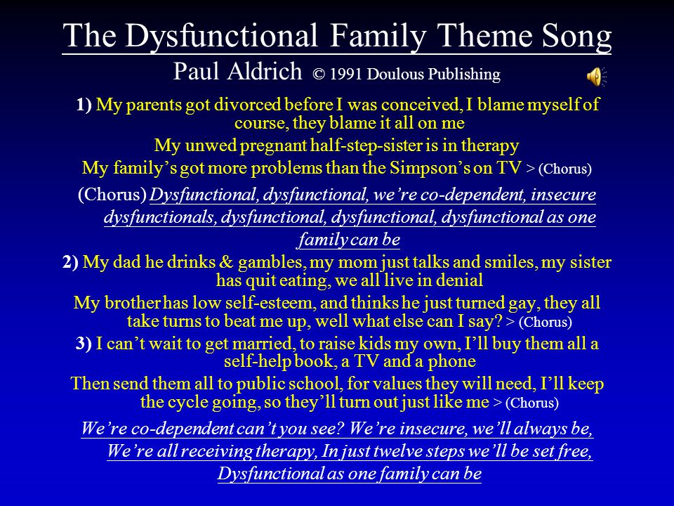 The Dysfunctional Family Theme Song Paul Aldrich © 1991 Doulous Publishing 1) My parents got divorced before I was conceived, I blame myself of course