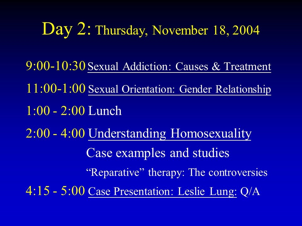 Day 2: Thursday, November 18, 2004 9:00-10:30 Sexual Addiction: Causes & Treatment 11:00-1:00 Sexual Orientation: Gender Relationship 1:00 - 2:00 Lunc