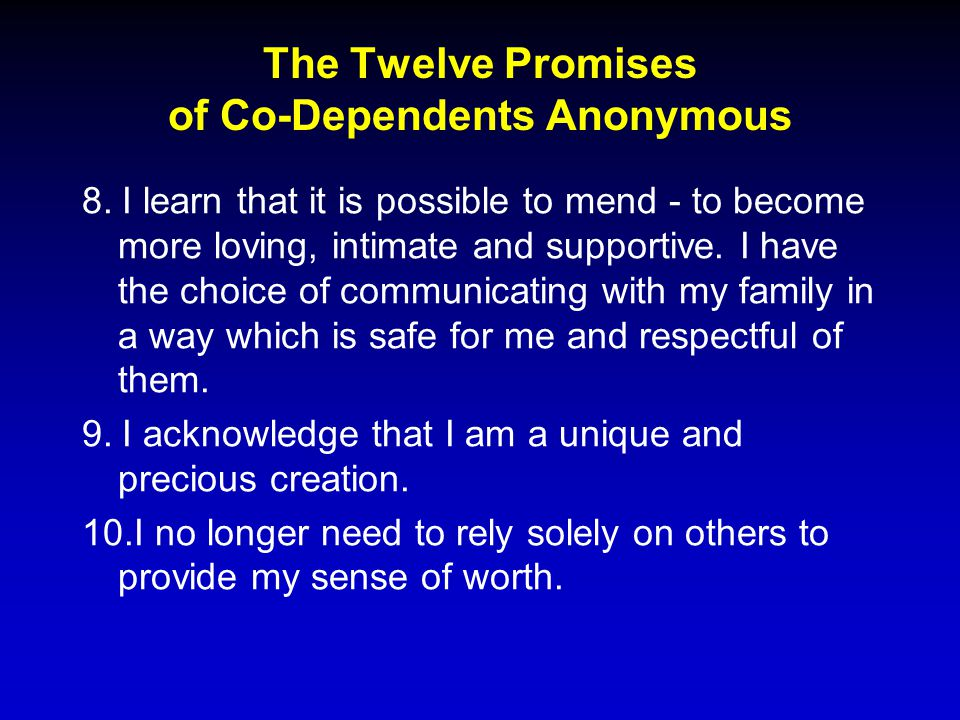 The Twelve Promises of Co-Dependents Anonymous 8. I learn that it is possible to mend - to become more loving, intimate and supportive. I have the cho
