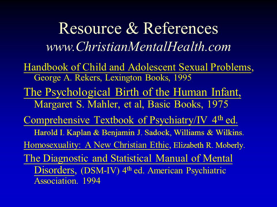 Resource & References www.ChristianMentalHealth.com Handbook of Child and Adolescent Sexual Problems, George A. Rekers, Lexington Books, 1995 The Psyc