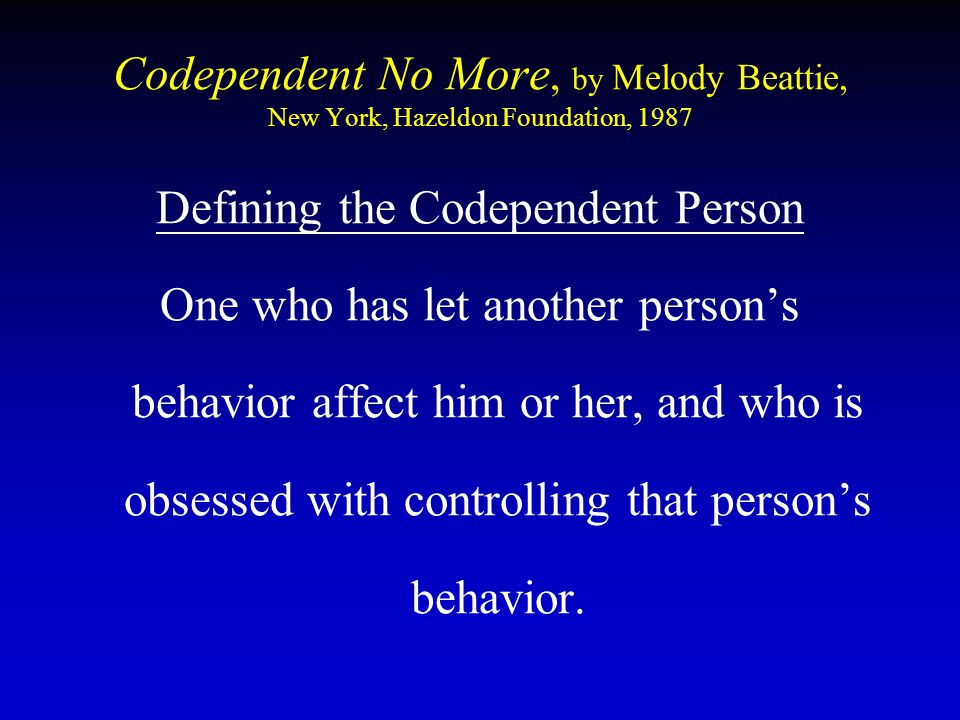 Codependent No More, by Melody Beattie, New York, Hazeldon Foundation, 1987 Defining the Codependent Person One who has let another person's behavior affect him or her, and who is obsessed with controlling that person's behavior.