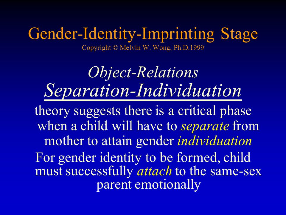 Gender-Identity-Imprinting Stage Copyright © Melvin W. Wong, Ph.D.1999 Object-Relations Separation-Individuation theory suggests there is a critical p