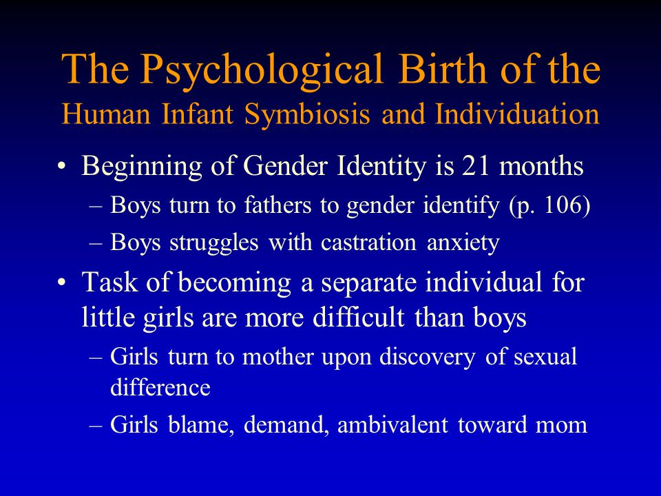 The Psychological Birth of the Human Infant Symbiosis and Individuation Beginning of Gender Identity is 21 months –Boys turn to fathers to gender identify (p.