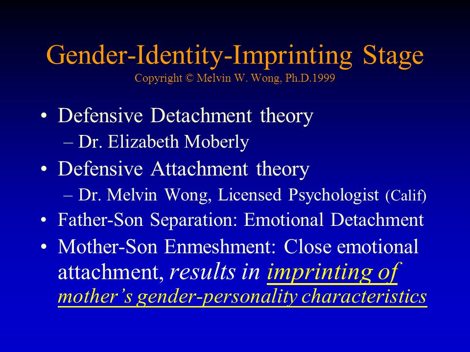 Gender-Identity-Imprinting Stage Copyright © Melvin W. Wong, Ph.D.1999 Defensive Detachment theory –Dr. Elizabeth Moberly Defensive Attachment theory
