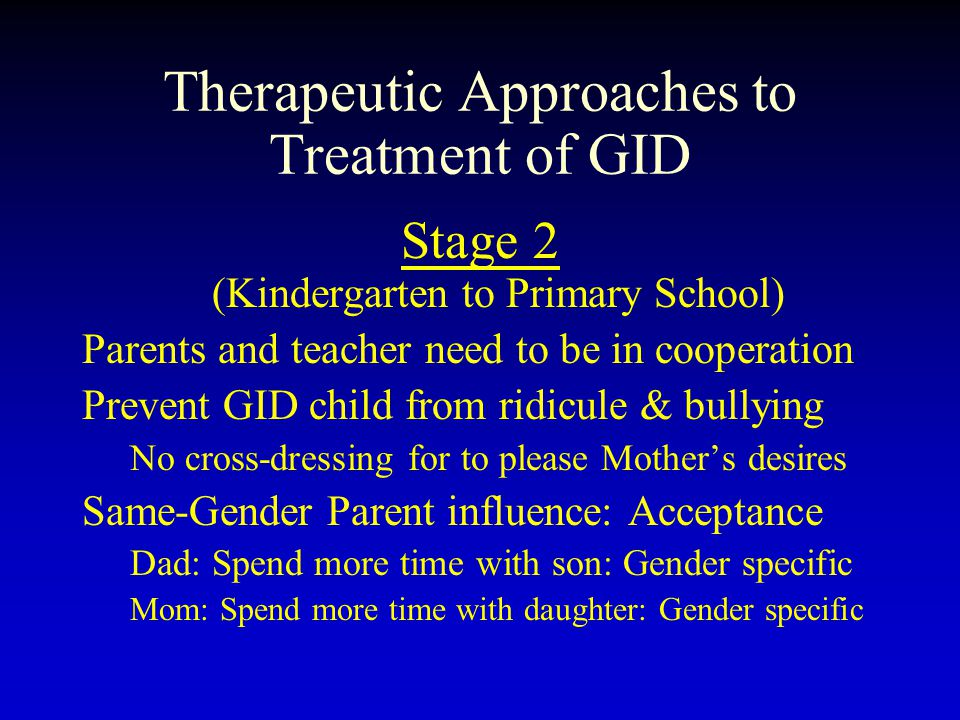 Therapeutic Approaches to Treatment of GID Stage 2 (Kindergarten to Primary School) Parents and teacher need to be in cooperation Prevent GID child fr