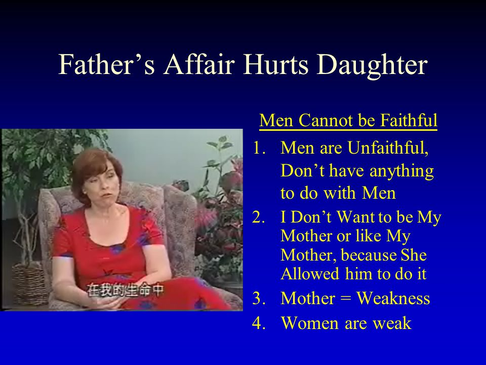 Father's Affair Hurts Daughter Men Cannot be Faithful 1.Men are Unfaithful, Don't have anything to do with Men 2.I Don't Want to be My Mother or like My Mother, because She Allowed him to do it 3.Mother = Weakness 4.Women are weak