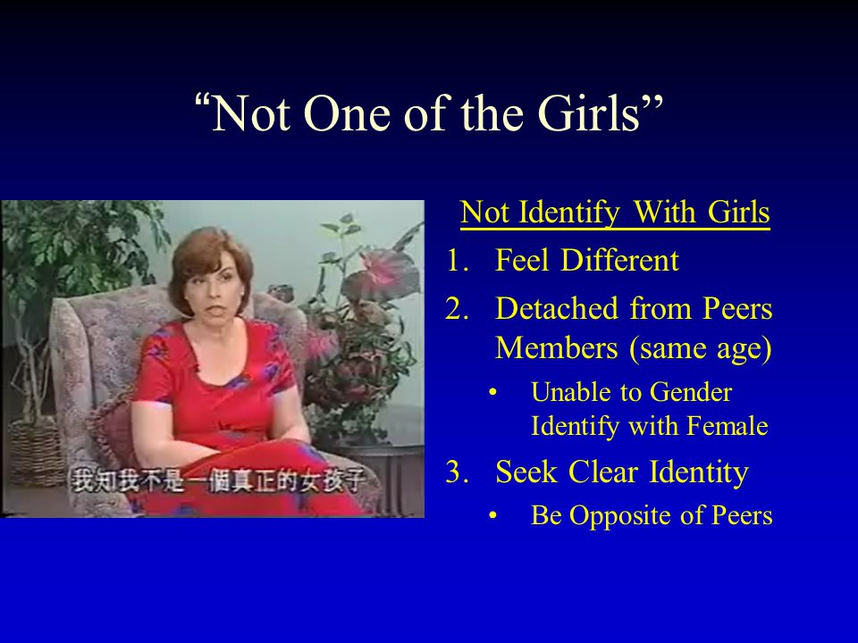 """Not One of the Girls"" Not Identify With Girls 1.Feel Different 2.Detached from Peers Members (same age) Unable to Gender Identify with Female 3.Seek"