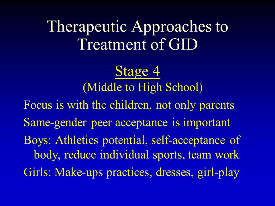 Therapeutic Approaches to Treatment of GID Stage 4 (Middle to High School) Focus is with the children, not only parents Same-gender peer acceptance is important Boys: Athletics potential, self-acceptance of body, reduce individual sports, team work Girls: Make-ups practices, dresses, girl-play